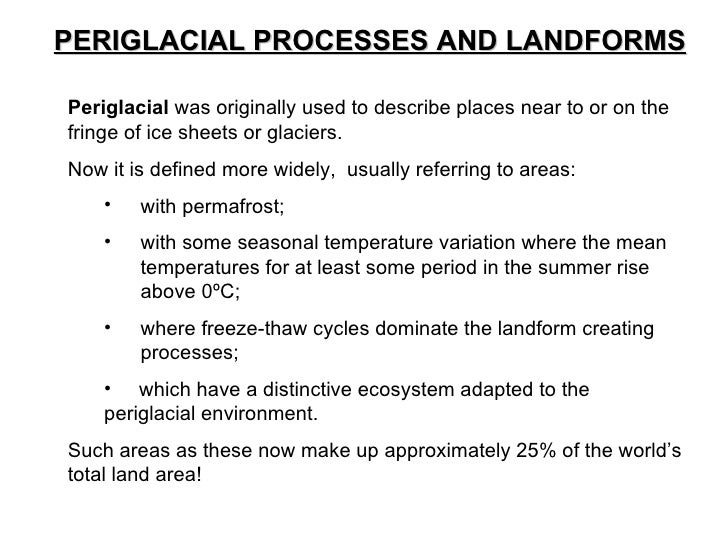 PERIGLACIAL PROCESSES AND LANDFORMS <ul><li>Periglacial  was originally used to describe places near to or on the fringe o...