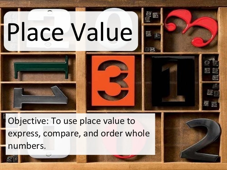 Place Value Objective: To use place value to express, compare, and order whole numbers.