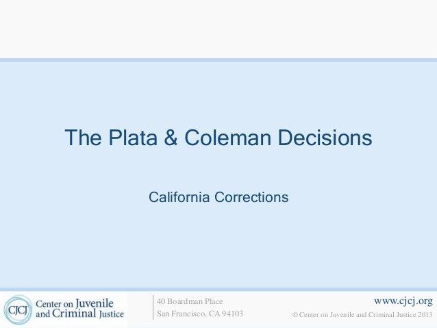 www.cjcj.org© Center on Juvenile and Criminal Justice 201340 Boardman PlaceSan Francisco, CA 94103The Plata & Coleman Deci...