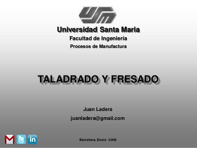 Universidad Santa Maria      Facultad de Ingeniería      Procesos de ManufacturaTALADRADO Y FRESADO           Juan Ladera ...