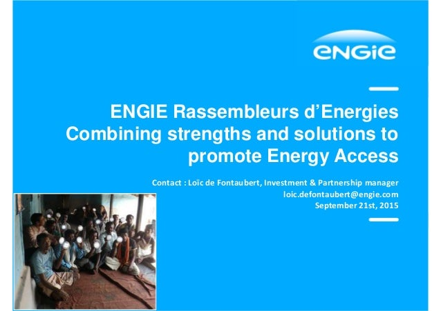 ENGIE Rassembleurs d'Energies Combining strengths and solutions to promote Energy Access Contact : Loïc de Fontaubert, Inv...