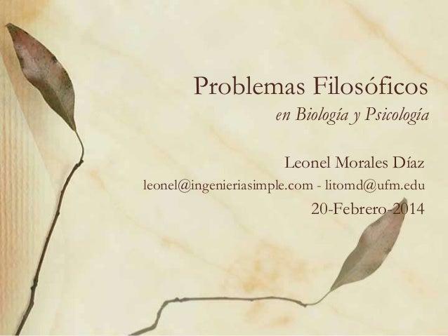 Problemas Filosóficos en Biología y Psicología Leonel Morales Díaz leonel@ingenieriasimple.com - litomd@ufm.edu  20-Febrer...