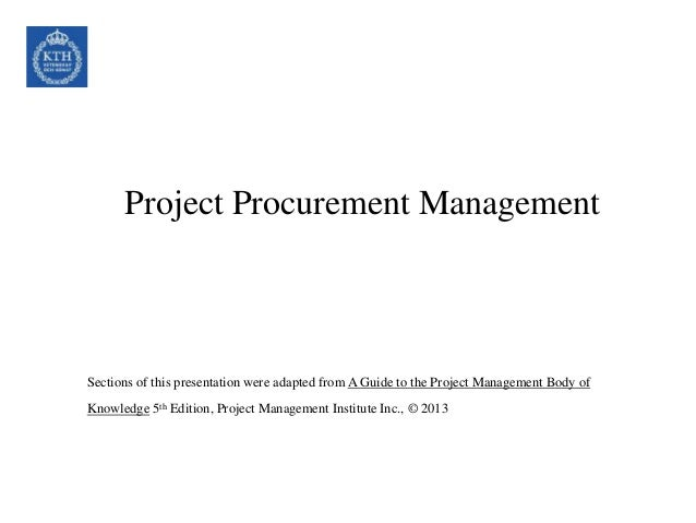 Project Procurement Management Sections of this presentation were adapted from A Guide to the Project Management Body of K...