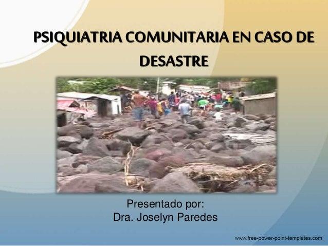 PSIQUIATRIACOMUNITARIAEN CASO DE DESASTRE Presentado por: Dra. Joselyn Paredes