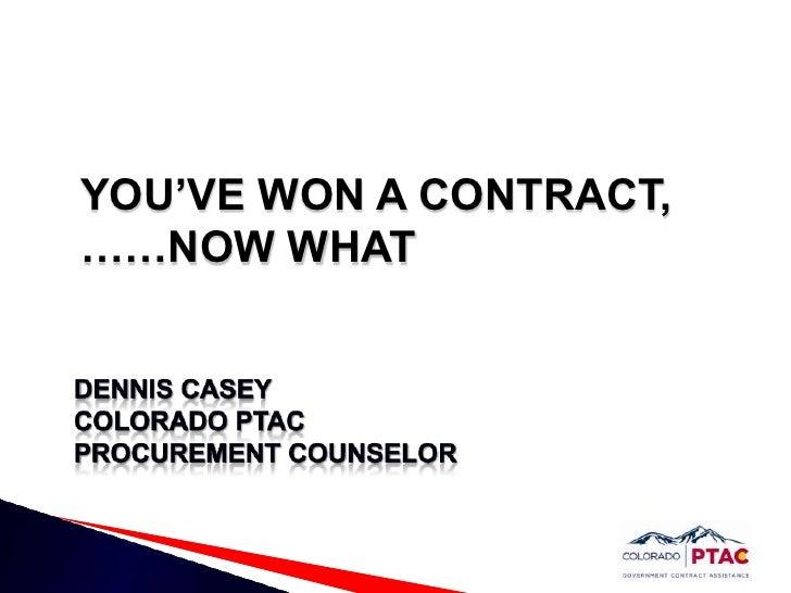 YOU'VE WON A CONTRACT,……NOW WHAT<br />Dennis casey<br />Colorado PTAC Procurement Counselor<br />