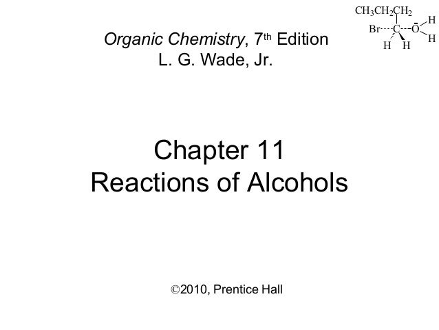 Chapter 11 Reactions of Alcohols ©2010, Prentice Hall Organic Chemistry, 7th Edition L. G. Wade, Jr. CH3CH2CH2 C HH Br O H...