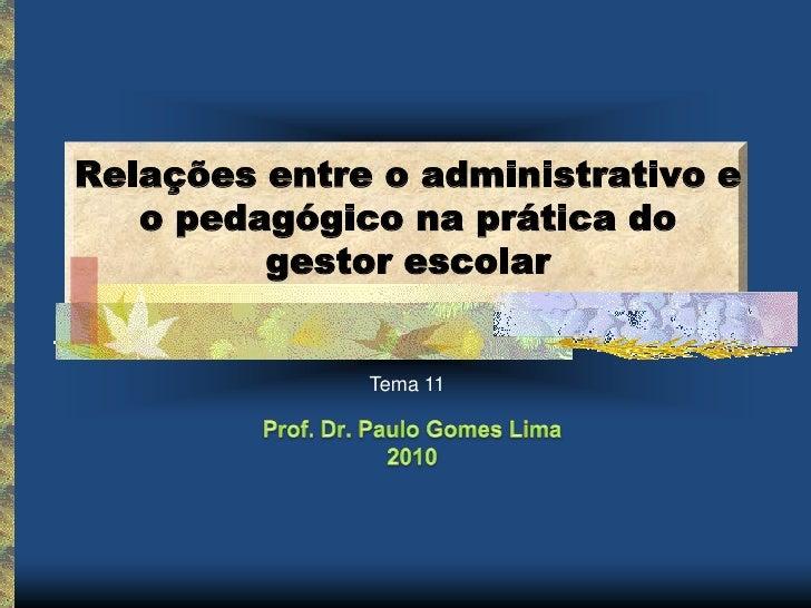 Relações entre o administrativo e   o pedagógico na prática do         gestor escolar              Tema 11