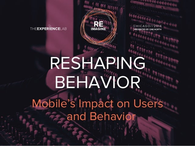 RESHAPING  BEHAVIOR  Mobile's Impact on Users  and Behavior