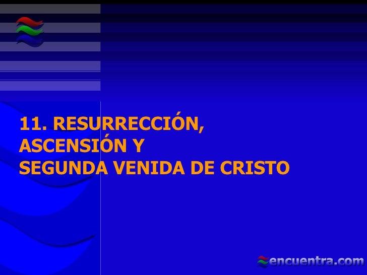 11. RESURRECCIÓN,  ASCENSIÓN Y  SEGUNDA VENIDA DE CRISTO