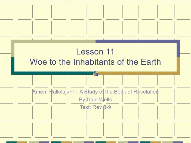 Lesson 11 Woe to the Inhabitants of the Earth Amen! Hallelujah! – A Study of the Book of Revelation By Dale Wells Text: Re...