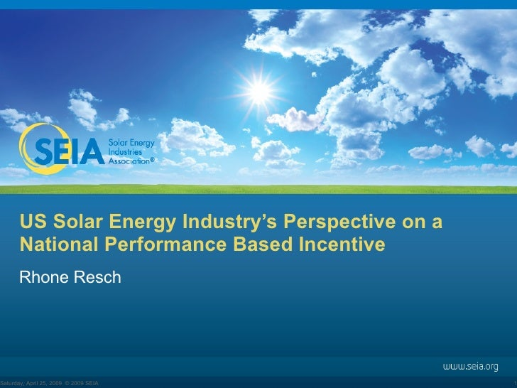 US Solar Energy Industry's Perspective on a National Performance Based Incentive Rhone Resch Tuesday, June 9, 2009 © 2009 ...