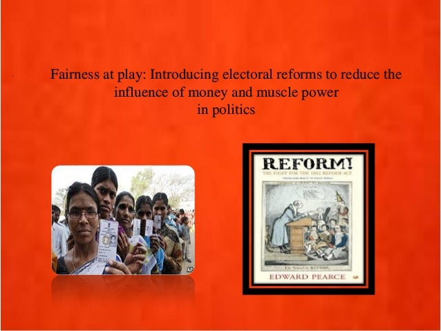 . Fairness at play: Introducing electoral reforms to reduce the influence of money and muscle power in politics