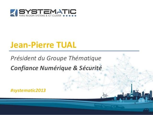 Jean-Pierre TUALPrésident du Groupe ThématiqueConfiance Numérique & Sécurité#systematic2013