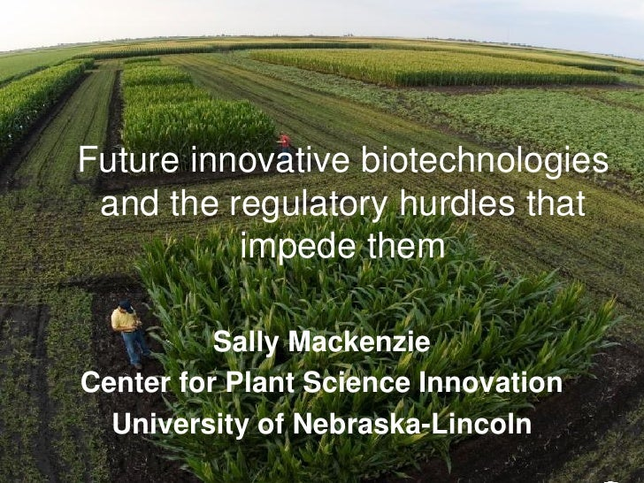 Future innovative biotechnologies and the regulatory hurdles that          impede them          Sally MackenzieCenter for ...