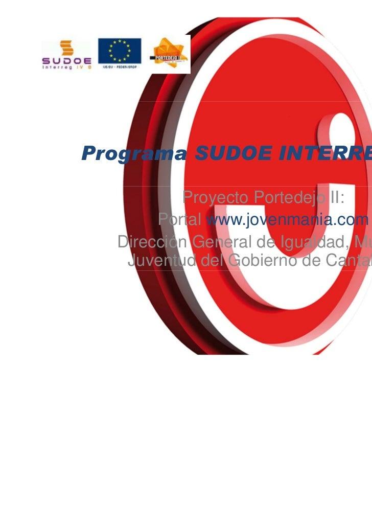 Programa SUDOE INTERREG IV B          Proyecto Portedejo II:       Portal www.jovenmania.com  Dirección General de Igualda...