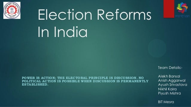 Election Reforms In India POWER IS ACTION; THE ELECTORAL PRINCIPLE IS DISCUSSION. NO POLITICAL ACTION IS POSSIBLE WHEN DIS...