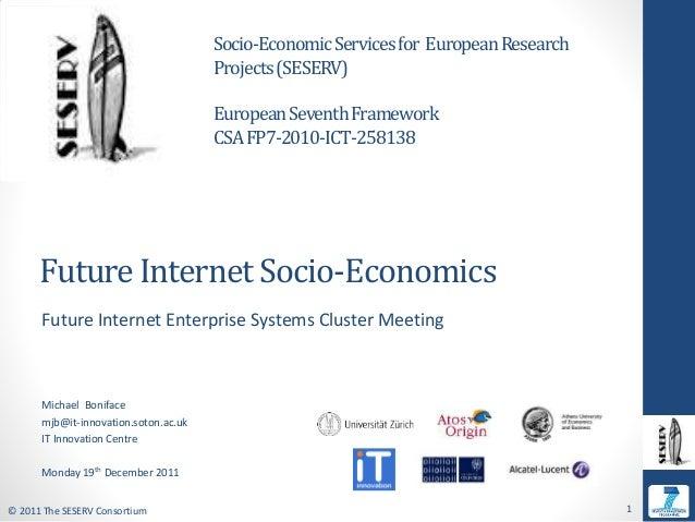 © 2011 The SESERV Consortium 1 Future Internet Socio-Economics Future Internet Enterprise Systems Cluster Meeting Michael ...