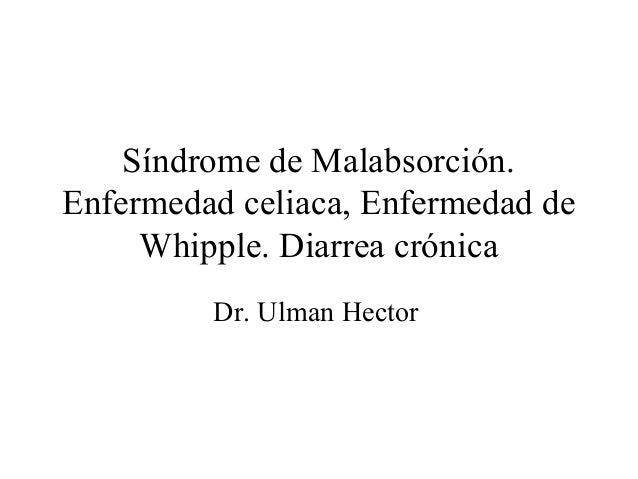 Síndrome de Malabsorción.Enfermedad celiaca, Enfermedad de     Whipple. Diarrea crónica         Dr. Ulman Hector