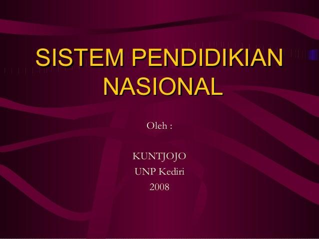SISTEM PENDIDIKIANSISTEM PENDIDIKIAN NASIONALNASIONAL Oleh : KUNTJOJO UNP Kediri 2008