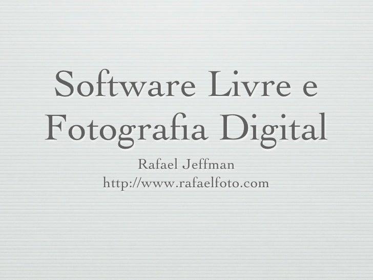 Software Livre e Fotografia Digital          Rafael Jeffman    http://www.rafaelfoto.com