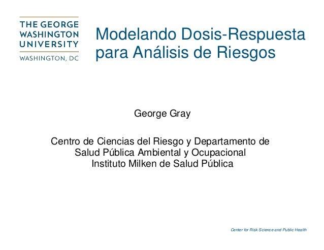 Center for Risk Science and Public Health Modelando Dosis-Respuesta para Análisis de Riesgos George Gray Centro de Ciencia...