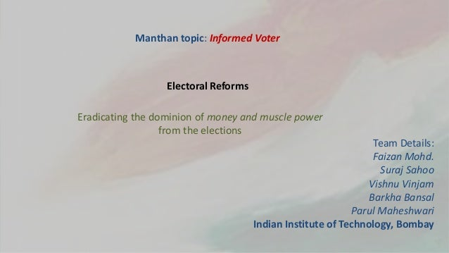 Manthan topic: Informed Voter Eradicating the dominion of money and muscle power from the elections Electoral Reforms Team...