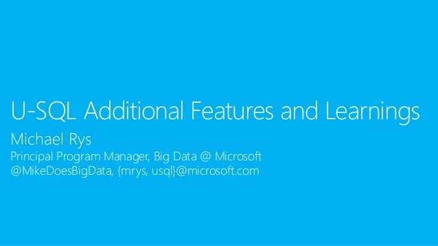 Michael Rys Principal Program Manager, Big Data @ Microsoft @MikeDoesBigData, {mrys, usql}@microsoft.com U-SQL Additional ...