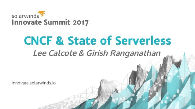 CNCF & State of ServerlessCNCF & State of Serverless Lee Calcote & Girish Ranganathan innovate.solarwinds.io Innovate Summ...