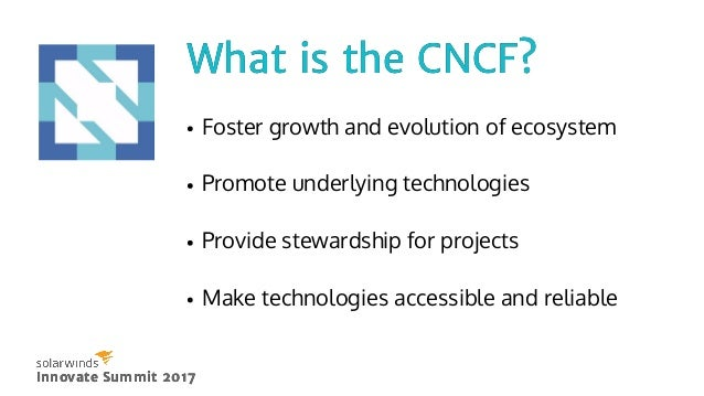 What is the CNCF?What is the CNCF? Innovate Summit 2017Innovate Summit 2017 Foster growth and evolution of ecosystem Promo...