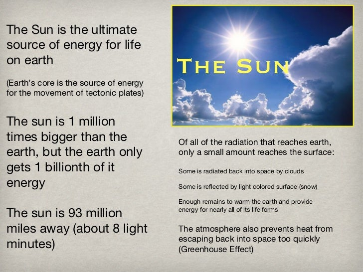 The Sun The Sun is the ultimate source of energy for life on earth (Earth's core is the source of energy for the movement ...