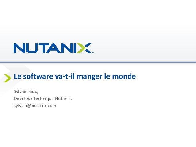 Le software va-t-il manger le monde Sylvain Siou, Directeur Technique Nutanix, sylvain@nutanix.com