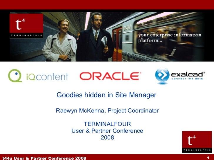 Goodies hidden in Site Manager  Raewyn McKenna, Project Coordinator TERMINALFOUR User & Partner Conference 2008
