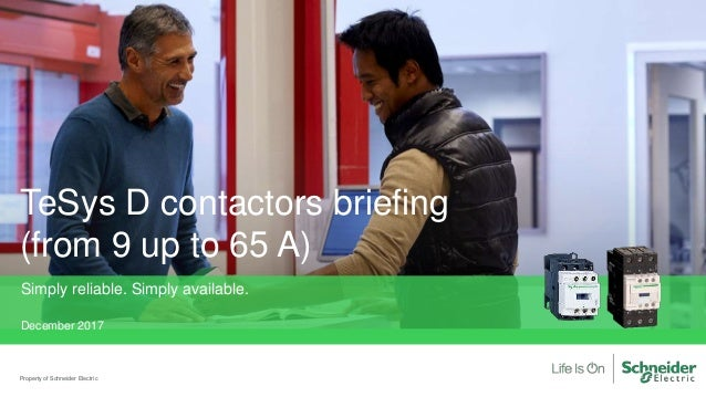 Property of Schneider Electric TeSys D contactors briefing (from 9 up to 65 A) Simply reliable. Simply available. December...