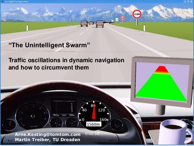"""The Unintelligent Swarm"" Traffic oscillations in dynamic navigation and how to circumvent them Arne.Kesting@tomtom.com Ma..."