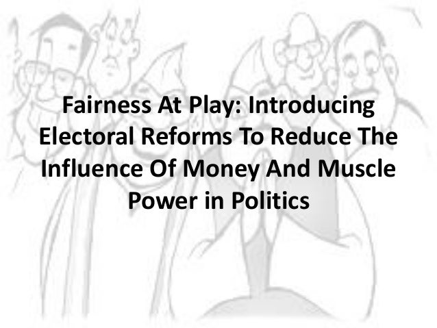 Fairness At Play: Introducing Electoral Reforms To Reduce The Influence Of Money And Muscle Power in Politics