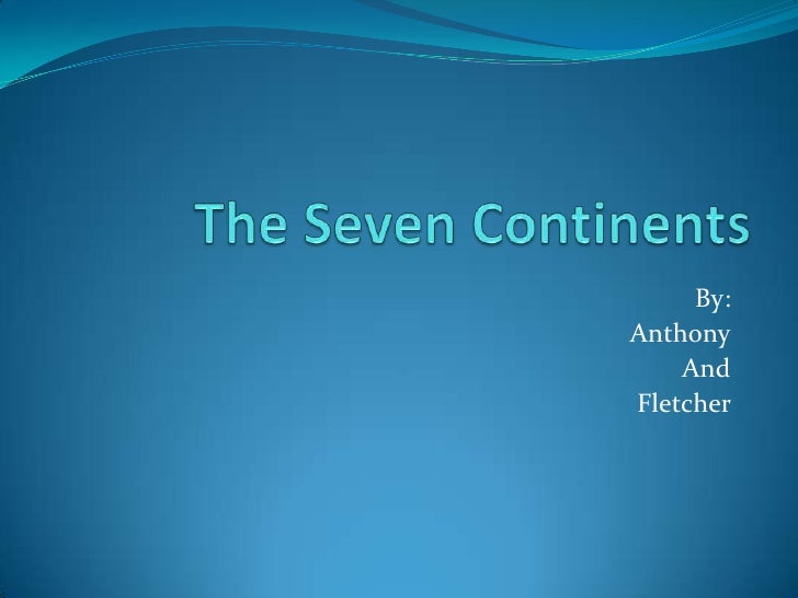 The Seven Continents<br />By:<br />Anthony<br />And<br />Fletcher <br />