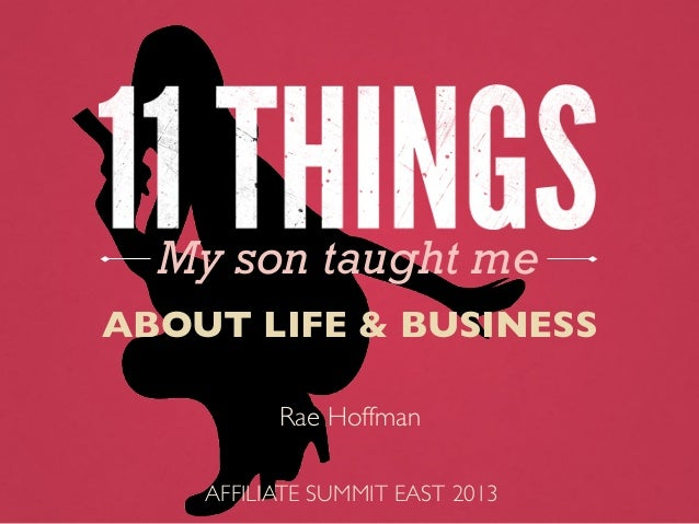 My son taught me ABOUT LIFE & BUSINESS	  AFFILIATE SUMMIT EAST 2013	  Rae Hoffman