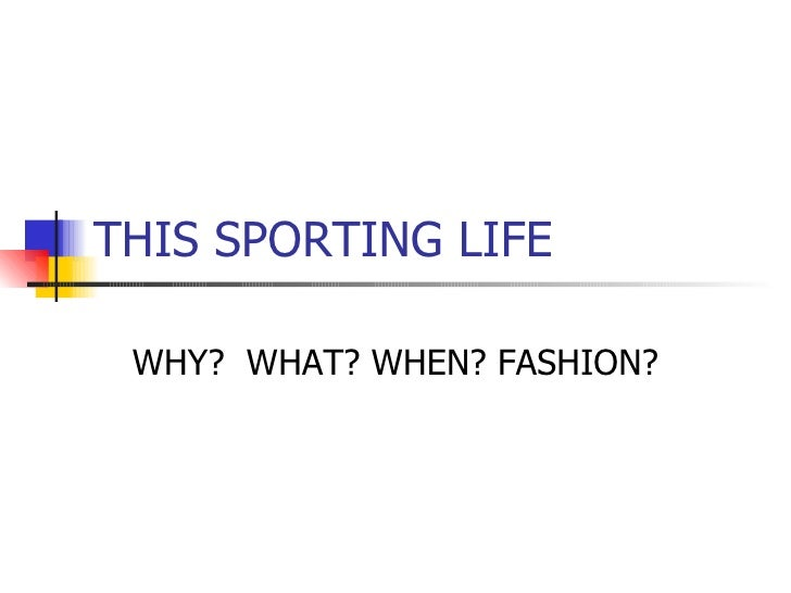 THIS SPORTING LIFE WHY?  WHAT? WHEN? FASHION?