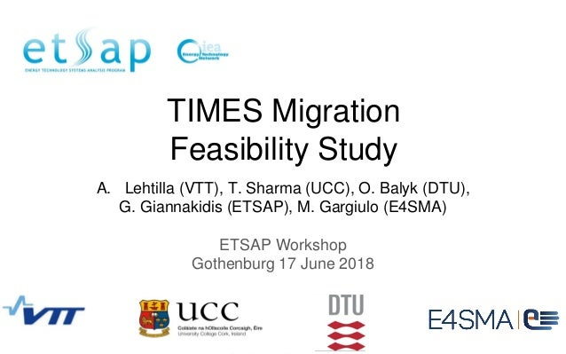 ETSAP Workshop Gothenburg 17 June 2018 TIMES Migration Feasibility Study A. Lehtilla (VTT), T. Sharma (UCC), O. Balyk (DTU...