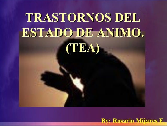 TRASTORNOS DELTRASTORNOS DEL ESTADO DE ANIMO.ESTADO DE ANIMO. (TEA)(TEA) By: Rosario Mijares F.