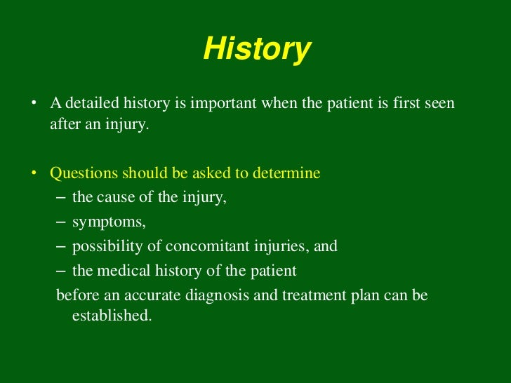 History• A detailed history is important when the patient is first seen  after an injury.• Questions should be asked to de...
