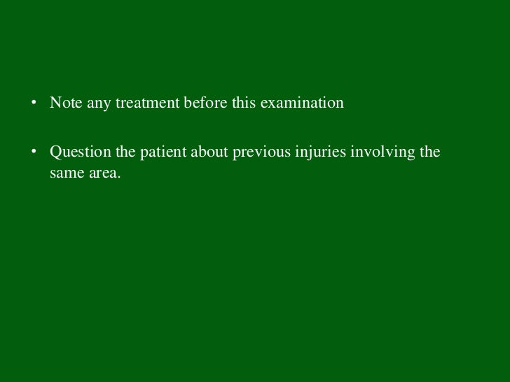 • Note any treatment before this examination• Question the patient about previous injuries involving the  same area.