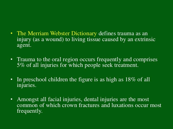 • The Merriam Webster Dictionary defines trauma as an  injury (as a wound) to living tissue caused by an extrinsic  agent....