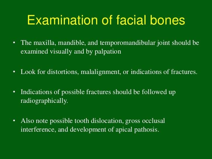 Examination of facial bones• The maxilla, mandible, and temporomandibular joint should be  examined visually and by palpat...
