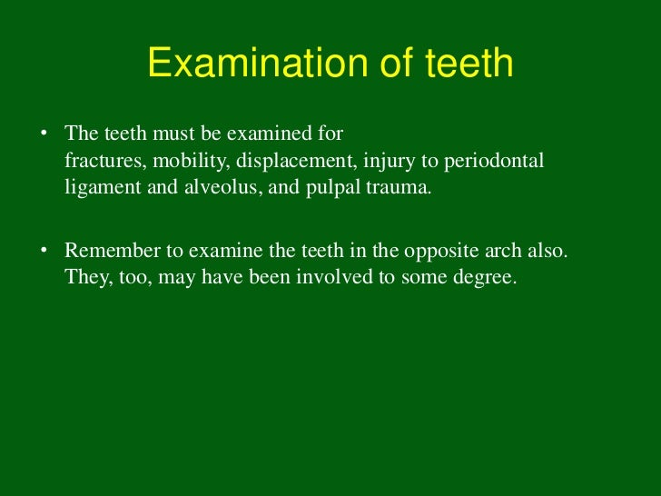 Examination of teeth• The teeth must be examined for  fractures, mobility, displacement, injury to periodontal  ligament a...