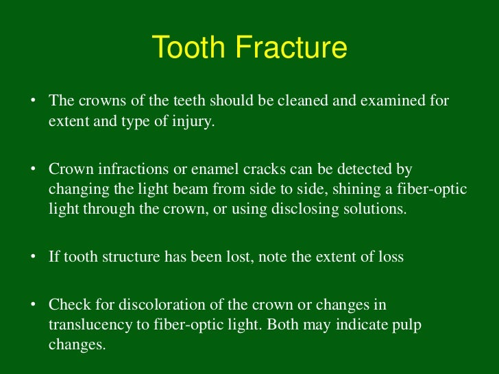 Tooth Fracture• The crowns of the teeth should be cleaned and examined for  extent and type of injury.• Crown infractions ...