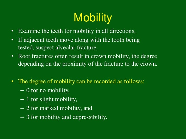 Mobility• Examine the teeth for mobility in all directions.• If adjacent teeth move along with the tooth being  tested, su...