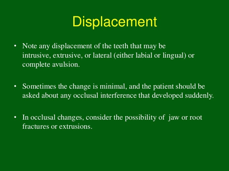 Displacement• Note any displacement of the teeth that may be  intrusive, extrusive, or lateral (either labial or lingual) ...