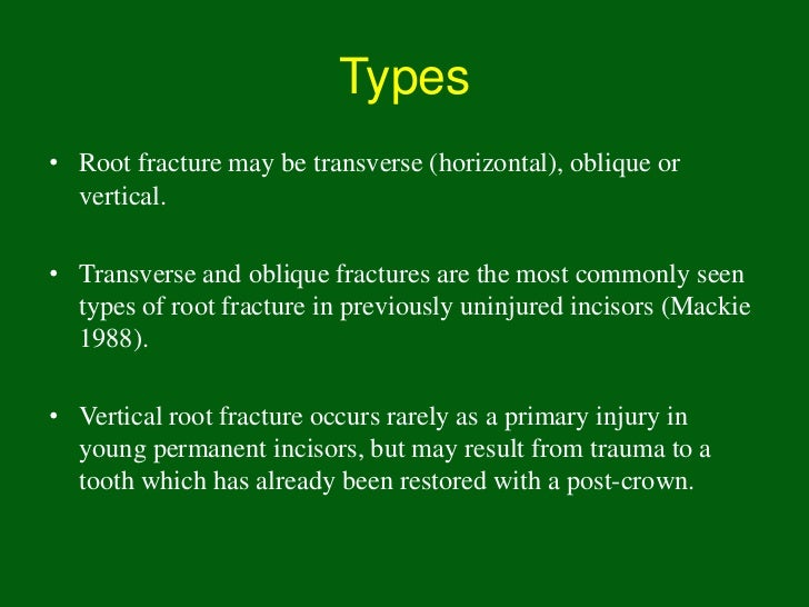 Types• Root fracture may be transverse (horizontal), oblique or  vertical.• Transverse and oblique fractures are the most ...