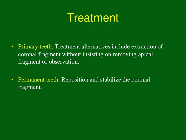Treatment• Primary teeth: Treatment alternatives include extraction of  coronal fragment without insisting on removing api...
